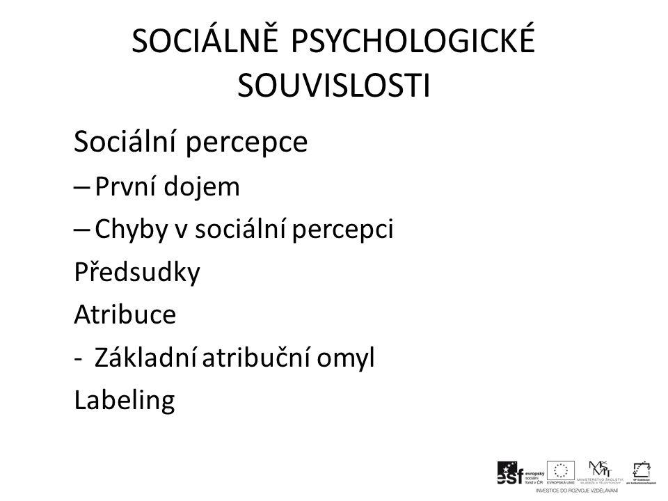 SOCIÁLNĚ PSYCHOLOGICKÉ SOUVISLOSTI Sociální percepce – První dojem – Chyby v sociální percepci Předsudky Atribuce -Základní atribuční omyl Labeling