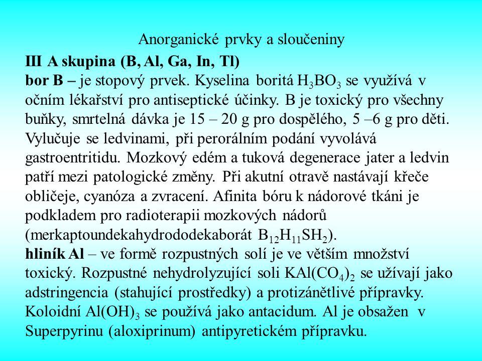 Anorganické prvky a sloučeniny III A skupina (B, Al, Ga, In, Tl) bor B – je stopový prvek. Kyselina boritá H 3 BO 3 se využívá v očním lékařství pro a