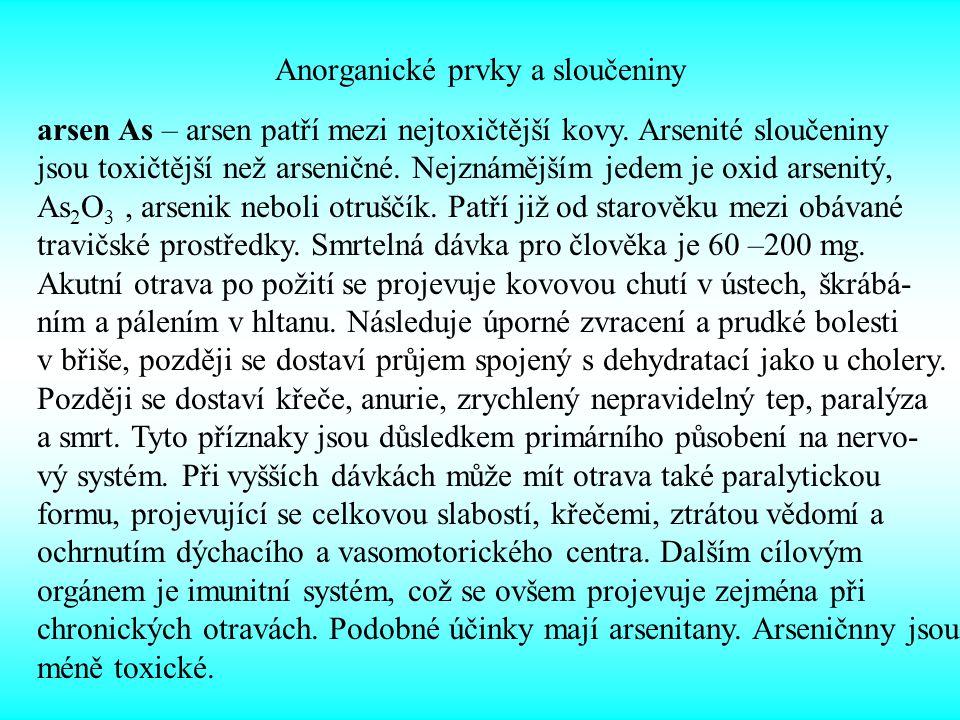 Anorganické prvky a sloučeniny arsen As – arsen patří mezi nejtoxičtější kovy. Arsenité sloučeniny jsou toxičtější než arseničné. Nejznámějším jedem j