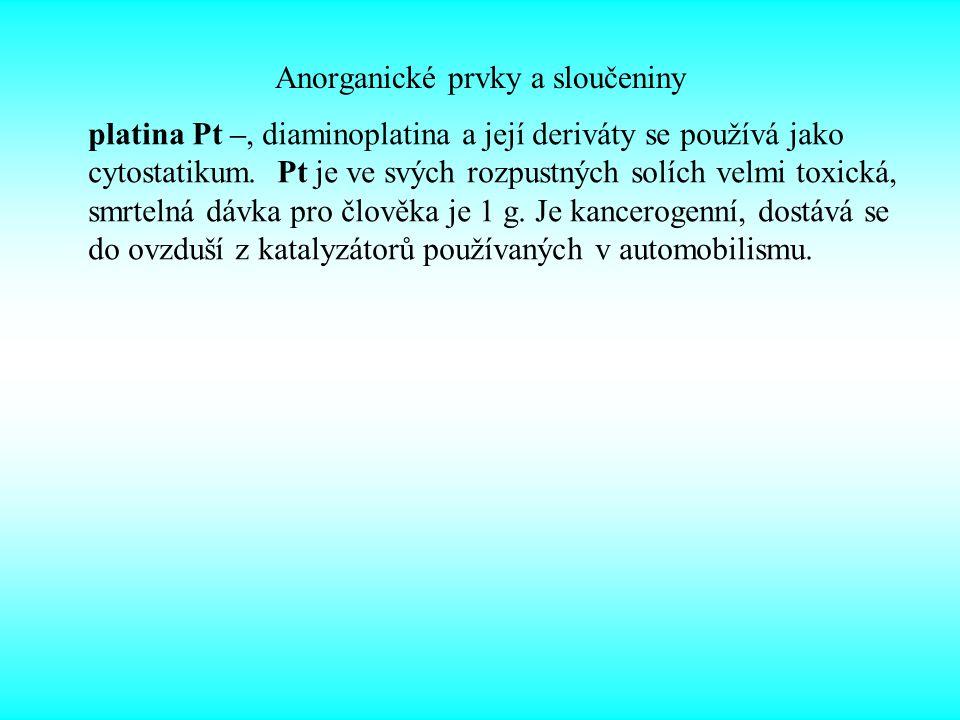 Anorganické prvky a sloučeniny platina Pt –, diaminoplatina a její deriváty se používá jako cytostatikum. Pt je ve svých rozpustných solích velmi toxi