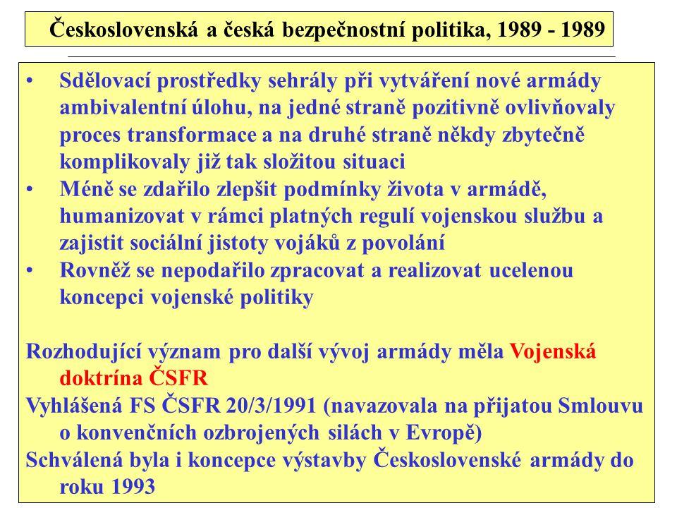 Československá a česká bezpečnostní politika, 1989 - 1989 Sdělovací prostředky sehrály při vytváření nové armády ambivalentní úlohu, na jedné straně pozitivně ovlivňovaly proces transformace a na druhé straně někdy zbytečně komplikovaly již tak složitou situaci Méně se zdařilo zlepšit podmínky života v armádě, humanizovat v rámci platných regulí vojenskou službu a zajistit sociální jistoty vojáků z povolání Rovněž se nepodařilo zpracovat a realizovat ucelenou koncepci vojenské politiky Rozhodující význam pro další vývoj armády měla Vojenská doktrína ČSFR Vyhlášená FS ČSFR 20/3/1991 (navazovala na přijatou Smlouvu o konvenčních ozbrojených silách v Evropě) Schválená byla i koncepce výstavby Československé armády do roku 1993