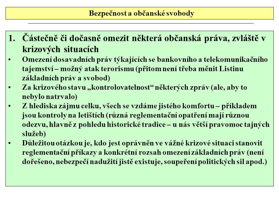 """Bezpečnost a občanské svobody 1.Částečně či dočasně omezit některá občanská práva, zvláště v krizových situacích Omezení dosavadních práv týkajících se bankovního a telekomunikačního tajemství – možný atak terorismu (přitom není třeba měnit Listinu základních práv a svobod) Za krizového stavu """"kontrolovatelnost některých zpráv (ale, aby to nebylo natrvalo) Z hlediska zájmu celku, všech se vzdáme jistého komfortu – příkladem jsou kontroly na letištích (různá reglementační opatření mají různou odezvu, hlavně z pohledu historické tradice – u nás větší pravomoc tajných služeb) Důležitou otázkou je, kdo jest oprávněn ve vážné krizové situaci stanovit reglementační příkazy a konkrétní rozsah omezení základních práv (není dořešeno, nebezpečí nadužití jistě existuje, soupeření politických sil apod.)"""