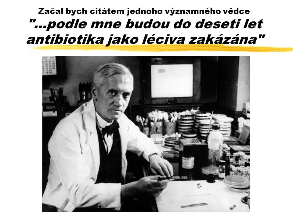 Začal bych citátem jednoho významného vědce ...podle mne budou do deseti let antibiotika jako léciva zakázána