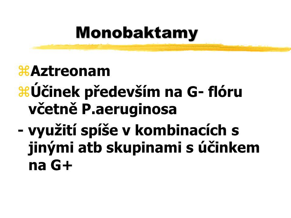 Monobaktamy zAztreonam zÚčinek především na G- flóru včetně P.aeruginosa - využití spíše v kombinacích s jinými atb skupinami s účinkem na G+