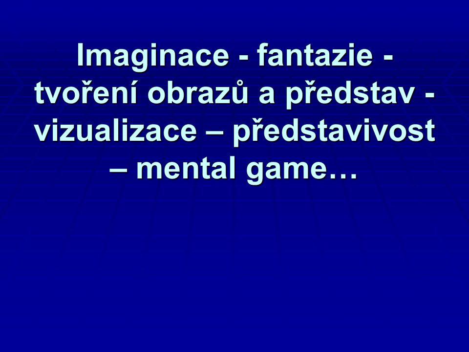 Imaginace - fantazie - tvoření obrazů a představ - vizualizace – představivost – mental game…