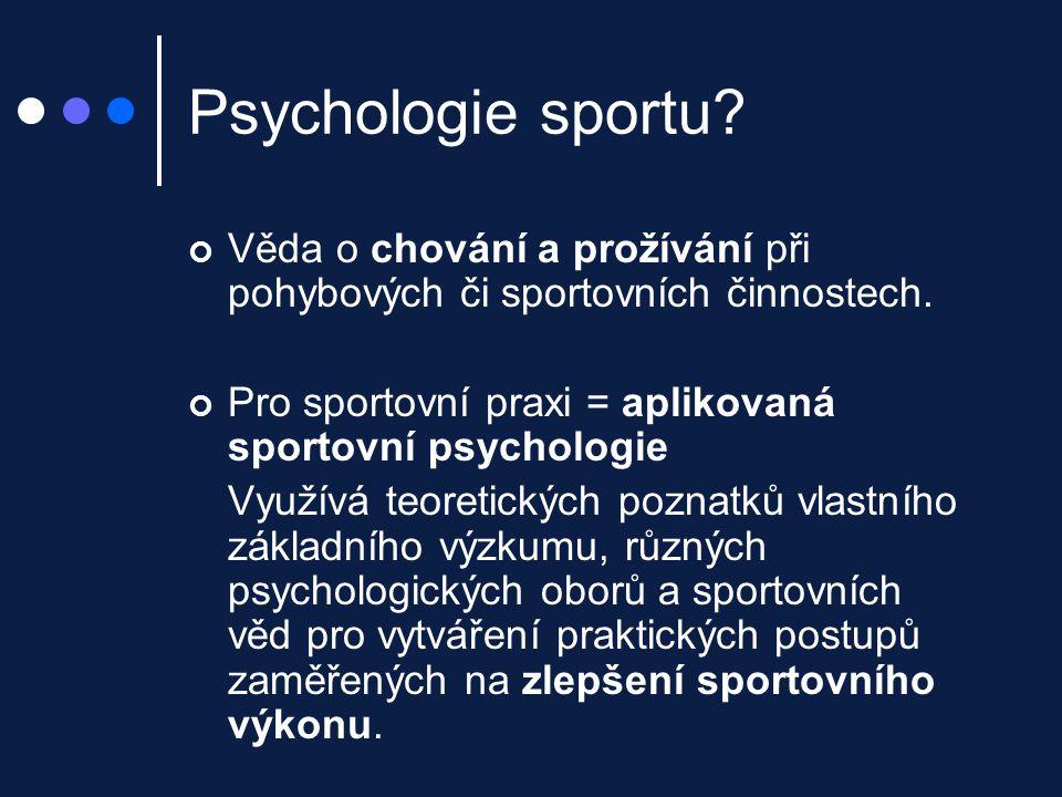 Psychologie sportu? Věda o chování a prožívání při pohybových či sportovních činnostech. Pro sportovní praxi = aplikovaná sportovní psychologie Využív