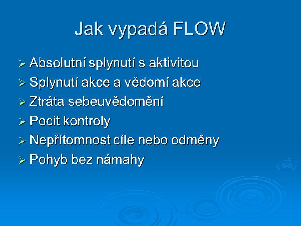 Jak vypadá FLOW  Absolutní splynutí s aktivitou  Splynutí akce a vědomí akce  Ztráta sebeuvědomění  Pocit kontroly  Nepřítomnost cíle nebo odměny