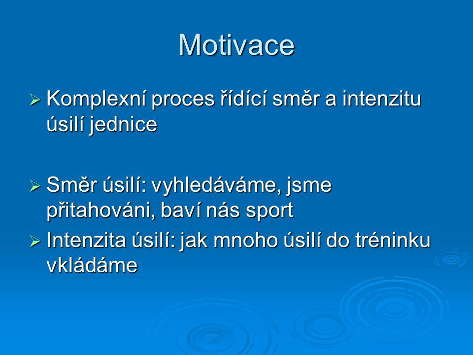 Motivace  Komplexní proces řídící směr a intenzitu úsilí jednice  Směr úsilí: vyhledáváme, jsme přitahováni, baví nás sport  Intenzita úsilí: jak m