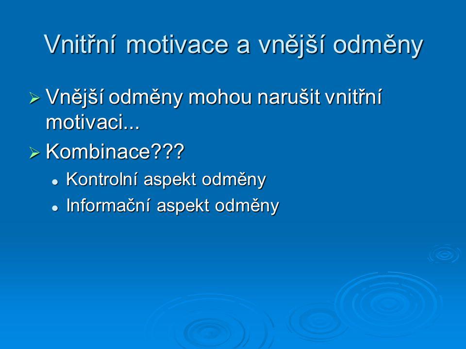 Vnitřní motivace a vnější odměny  Vnější odměny mohou narušit vnitřní motivaci...  Kombinace??? Kontrolní aspekt odměny Kontrolní aspekt odměny Info