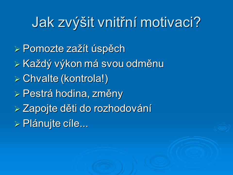 Jak zvýšit vnitřní motivaci?  Pomozte zažít úspěch  Každý výkon má svou odměnu  Chvalte (kontrola!)  Pestrá hodina, změny  Zapojte děti do rozhod