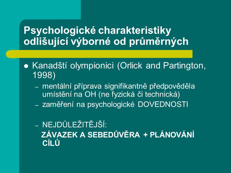 Psychologické charakteristiky odlišující výborné od průměrných Kanadští olympionici (Orlick and Partington, 1998) – mentální příprava signifikantně předpověděla umístění na OH (ne fyzická či technická) – zaměření na psychologické DOVEDNOSTI – NEJDŮLEŽITĚJŠÍ: ZÁVAZEK A SEBEDŮVĚRA + PLÁNOVÁNÍ CÍLŮ