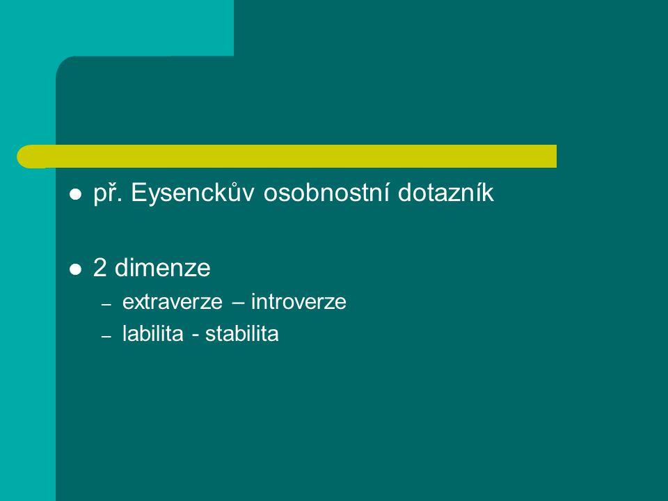 př. Eysenckův osobnostní dotazník 2 dimenze – extraverze – introverze – labilita - stabilita