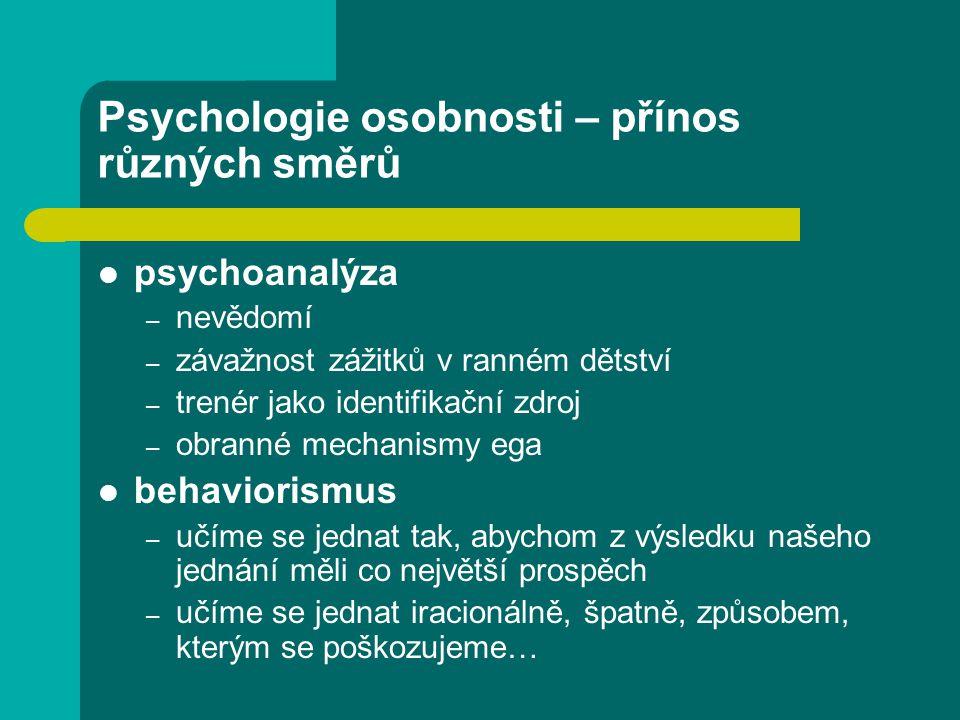 Psychologie osobnosti – přínos různých směrů psychoanalýza – nevědomí – závažnost zážitků v ranném dětství – trenér jako identifikační zdroj – obranné mechanismy ega behaviorismus – učíme se jednat tak, abychom z výsledku našeho jednání měli co největší prospěch – učíme se jednat iracionálně, špatně, způsobem, kterým se poškozujeme…