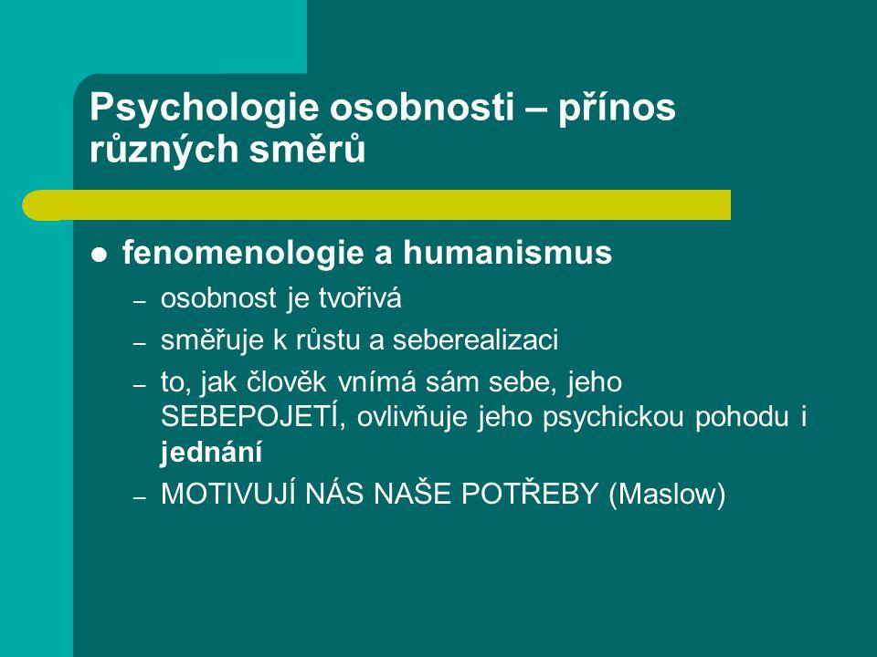 Psychologie osobnosti – přínos různých směrů fenomenologie a humanismus – osobnost je tvořivá – směřuje k růstu a seberealizaci – to, jak člověk vnímá sám sebe, jeho SEBEPOJETÍ, ovlivňuje jeho psychickou pohodu i jednání – MOTIVUJÍ NÁS NAŠE POTŘEBY (Maslow)