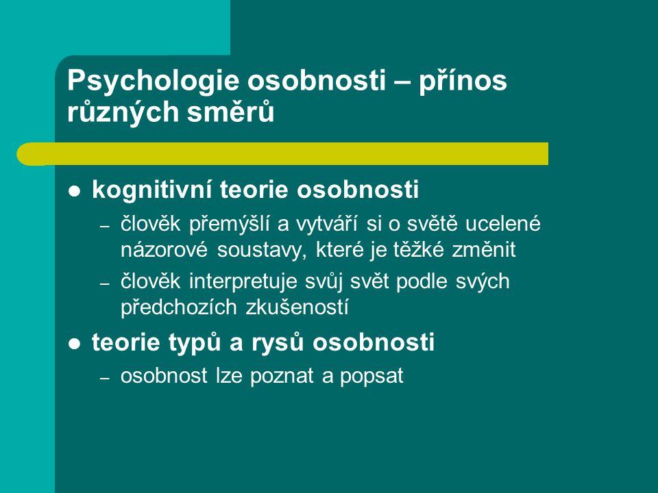 Psychologie osobnosti – přínos různých směrů kognitivní teorie osobnosti – člověk přemýšlí a vytváří si o světě ucelené názorové soustavy, které je těžké změnit – člověk interpretuje svůj svět podle svých předchozích zkušeností teorie typů a rysů osobnosti – osobnost lze poznat a popsat