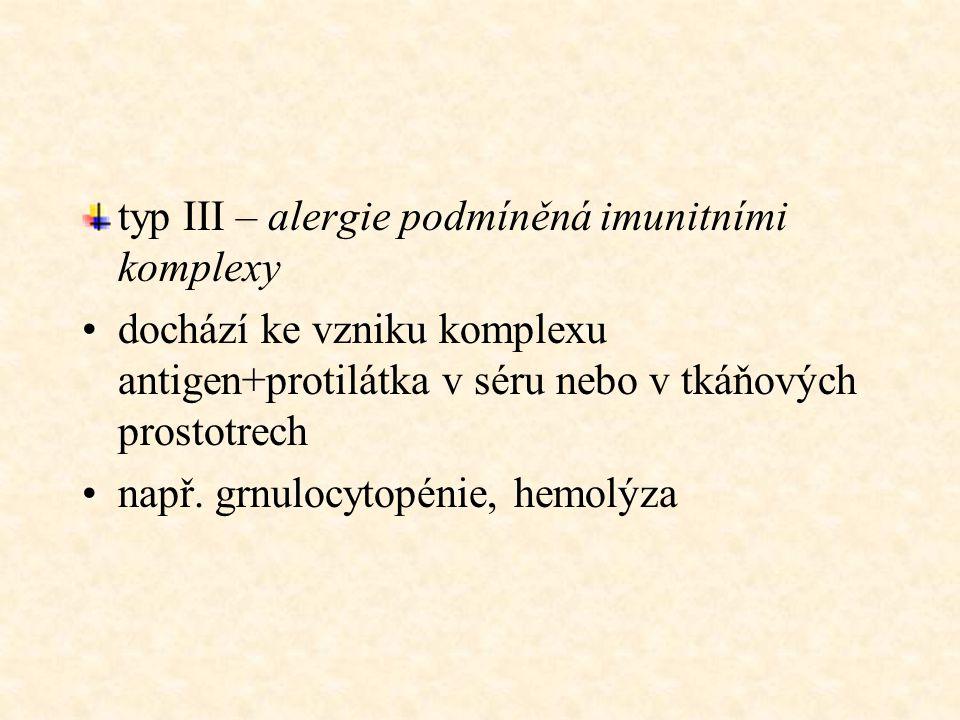 typ III – alergie podmíněná imunitními komplexy dochází ke vzniku komplexu antigen+protilátka v séru nebo v tkáňových prostotrech např. grnulocytopéni