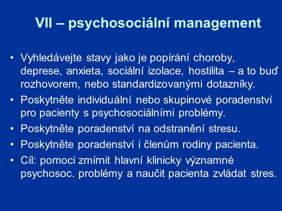 VII – psychosociální management Vyhledávejte stavy jako je popírání choroby, deprese, anxieta, sociální izolace, hostilita – a to buď rozhovorem, nebo standardizovanými dotazníky.