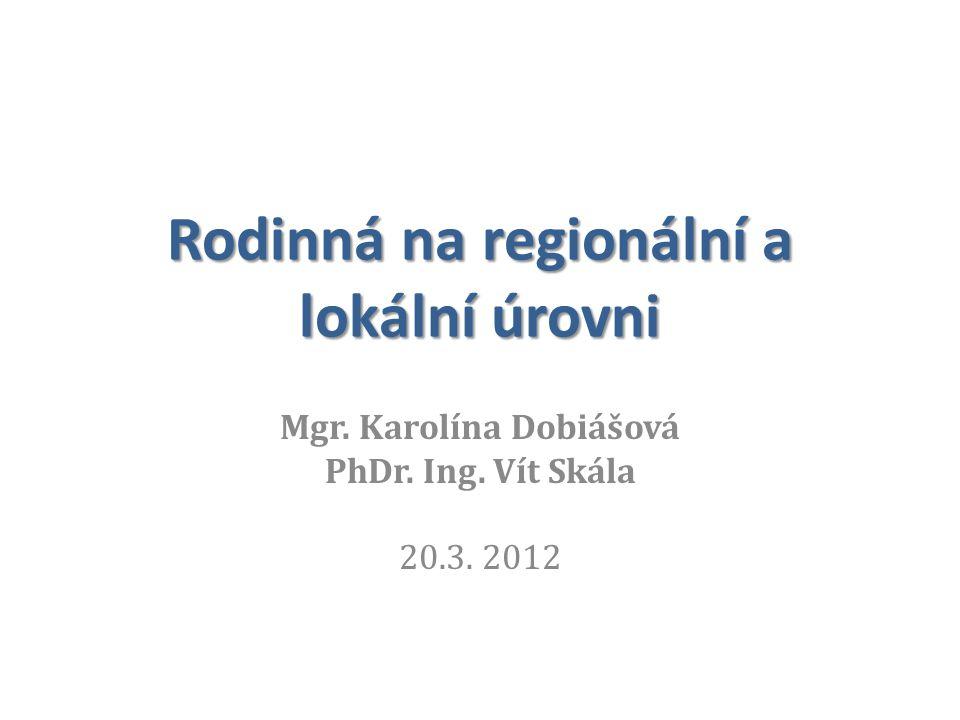 Rodinná na regionální a lokální úrovni Mgr. Karolína Dobiášová PhDr. Ing. Vít Skála 20.3. 2012