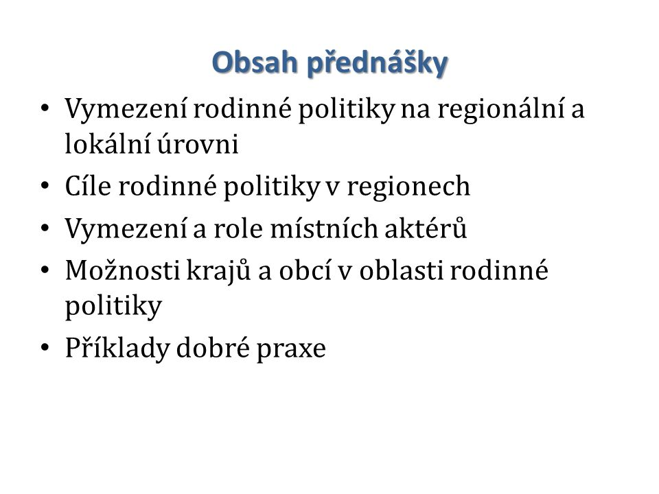 Obsah přednášky Vymezení rodinné politiky na regionální a lokální úrovni Cíle rodinné politiky v regionech Vymezení a role místních aktérů Možnosti krajů a obcí v oblasti rodinné politiky Příklady dobré praxe