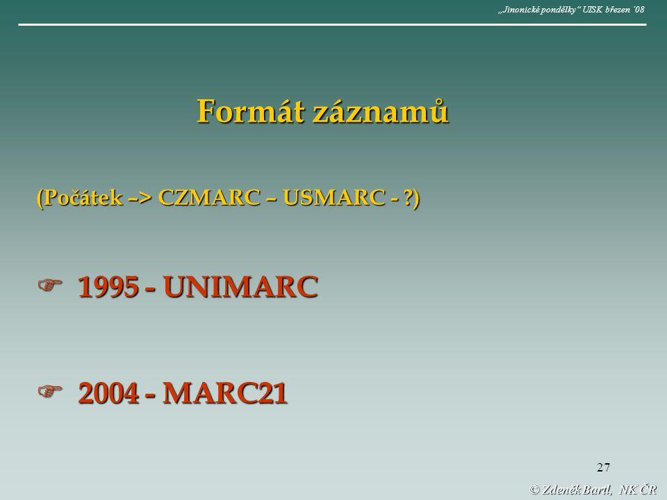"""27 © Zdeněk Bartl, NK ČR """"Jinonické pondělky UISK březen ´08 Formát záznamů (Počátek –> CZMARC – USMARC - )  1995 - UNIMARC  2004 - MARC21"""
