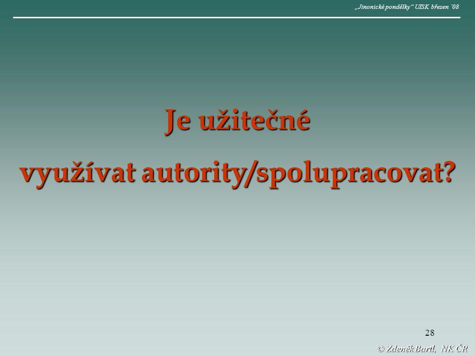 """28 © Zdeněk Bartl, NK ČR """"Jinonické pondělky UISK březen ´08 Je užitečné využívat autority/spolupracovat"""