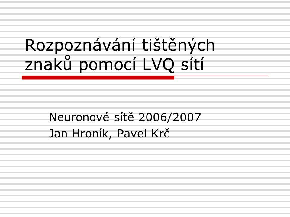 Rozpoznávání tištěných znaků pomocí LVQ sítí Neuronové sítě 2006/2007 Jan Hroník, Pavel Krč
