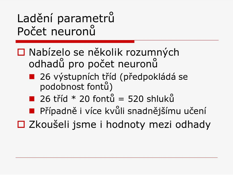 Ladění parametrů Počet neuronů  Nabízelo se několik rozumných odhadů pro počet neuronů 26 výstupních tříd (předpokládá se podobnost fontů) 26 tříd * 20 fontů = 520 shluků Případně i více kvůli snadnějšímu učení  Zkoušeli jsme i hodnoty mezi odhady