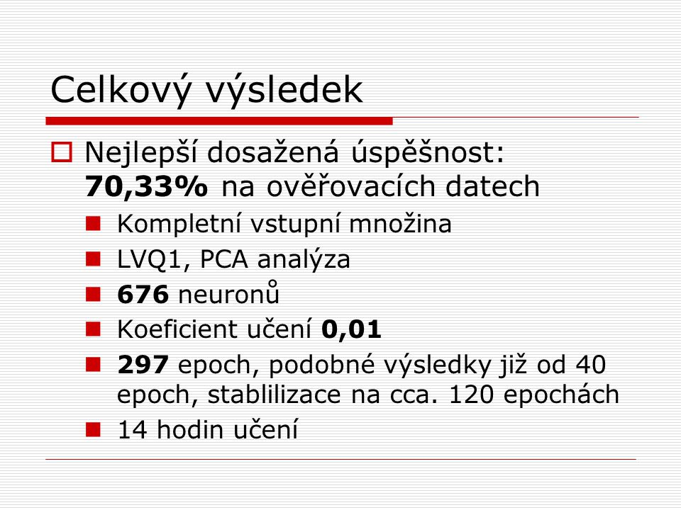 Celkový výsledek  Nejlepší dosažená úspěšnost: 70,33% na ověřovacích datech Kompletní vstupní množina LVQ1, PCA analýza 676 neuronů Koeficient učení 0,01 297 epoch, podobné výsledky již od 40 epoch, stablilizace na cca.