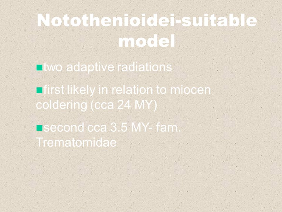 Notothenioidei-suitable model two adaptive radiations first likely in relation to miocen coldering (cca 24 MY) second cca 3.5 MY- fam. Trematomidae
