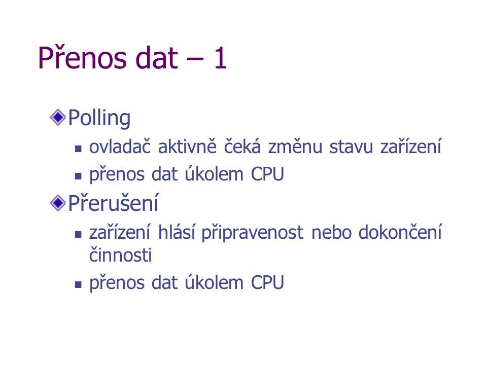 Přenos dat – 1 Polling ovladač aktivně čeká změnu stavu zařízení přenos dat úkolem CPU Přerušení zařízení hlásí připravenost nebo dokončení činnosti přenos dat úkolem CPU