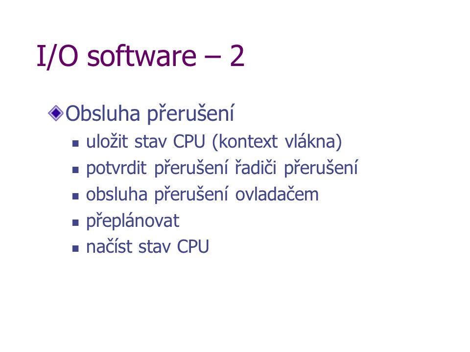 I/O software – 2 Obsluha přerušení uložit stav CPU (kontext vlákna) potvrdit přerušení řadiči přerušení obsluha přerušení ovladačem přeplánovat načíst stav CPU