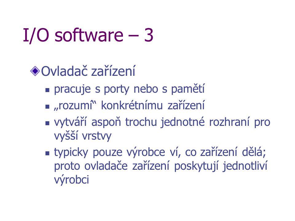 """I/O software – 3 Ovladač zařízení pracuje s porty nebo s pamětí """"rozumí konkrétnímu zařízení vytváří aspoň trochu jednotné rozhraní pro vyšší vrstvy typicky pouze výrobce ví, co zařízení dělá; proto ovladače zařízení poskytují jednotliví výrobci"""