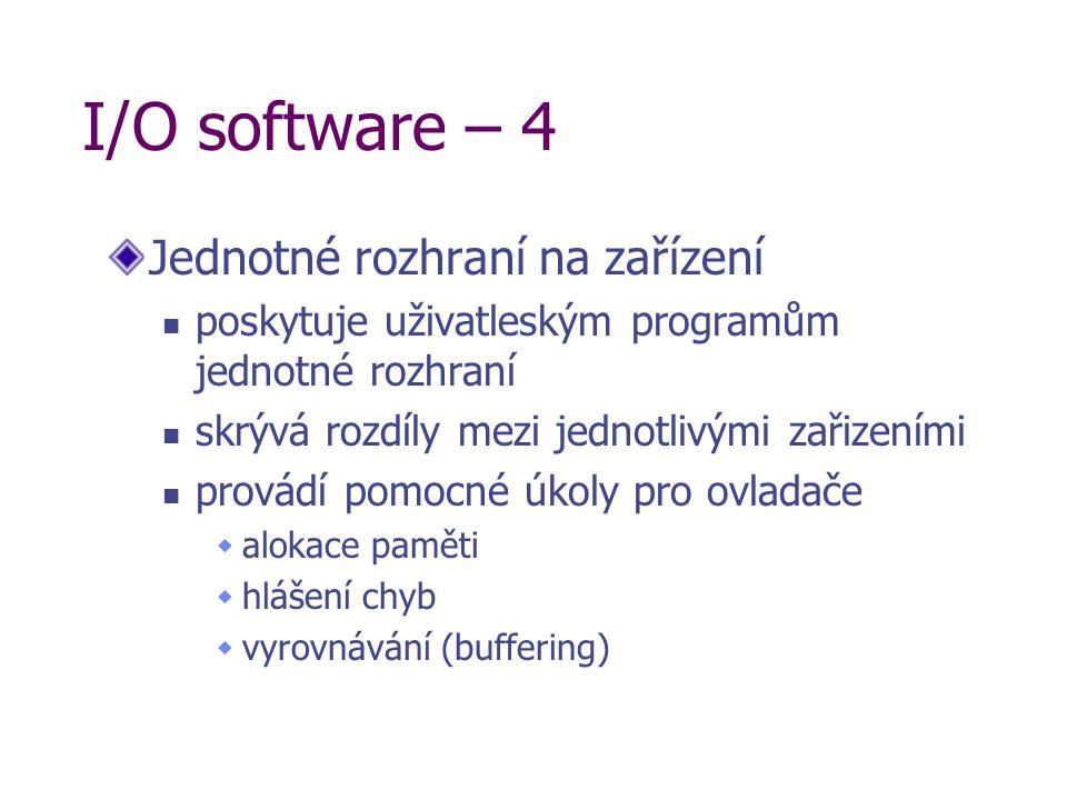 I/O software – 4 Jednotné rozhraní na zařízení poskytuje uživatleským programům jednotné rozhraní skrývá rozdíly mezi jednotlivými zařizeními provádí pomocné úkoly pro ovladače  alokace paměti  hlášení chyb  vyrovnávání (buffering)