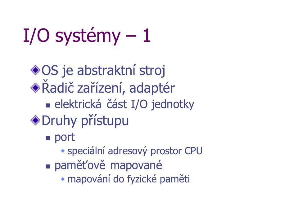 I/O systémy – 1 OS je abstraktní stroj Řadič zařízení, adaptér elektrická část I/O jednotky Druhy přístupu port  speciální adresový prostor CPU paměťově mapované  mapování do fyzické paměti