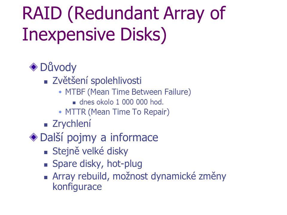 RAID (Redundant Array of Inexpensive Disks) Důvody Zvětšení spolehlivosti  MTBF (Mean Time Between Failure) dnes okolo 1 000 000 hod.  MTTR (Mean Ti