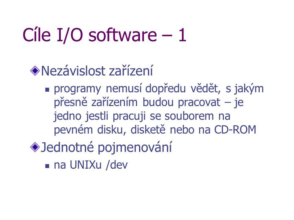 Cíle I/O software – 1 Nezávislost zařízení programy nemusí dopředu vědět, s jakým přesně zařízením budou pracovat – je jedno jestli pracuji se souborem na pevném disku, disketě nebo na CD-ROM Jednotné pojmenování na UNIXu /dev