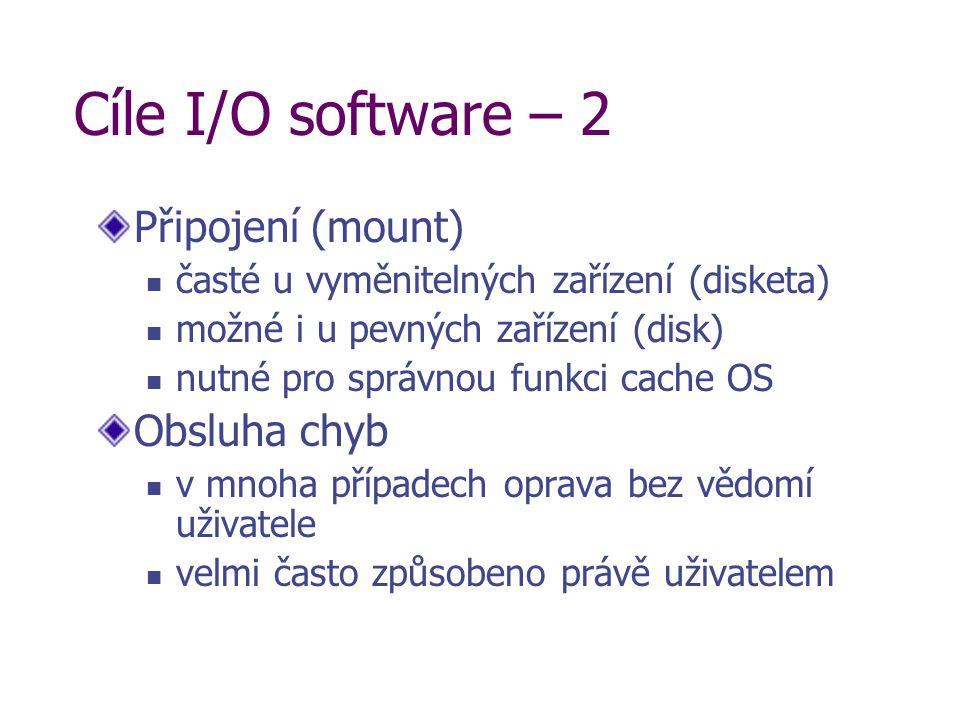Cíle I/O software – 2 Připojení (mount) časté u vyměnitelných zařízení (disketa) možné i u pevných zařízení (disk) nutné pro správnou funkci cache OS Obsluha chyb v mnoha případech oprava bez vědomí uživatele velmi často způsobeno právě uživatelem