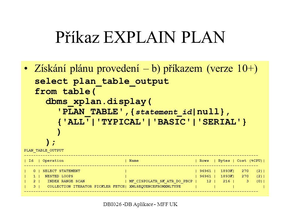 DBI026 -DB Aplikace - MFF UK Příkaz EXPLAIN PLAN Získání plánu provedení – b) příkazem (verze 10+) select plan_table_output from table( dbms_xplan.display( PLAN_TABLE ,{ statement_id |null}, { ALL | TYPICAL | BASIC | SERIAL } ) ); PLAN_TABLE_OUTPUT ---------------------------------------------------------------------------------------------------- | Id | Operation | Name | Rows | Bytes | Cost (%CPU)| ---------------------------------------------------------------------------------------------------- | 0 | SELECT STATEMENT | | 96961 | 1893K| 270 (2)| | 1 | NESTED LOOPS | | 96961 | 1893K| 270 (2)| | 2 | INDEX RANGE SCAN | MF_CISPOLATR_SK_ATR_DO_PBCP | 12 | 216 | 3 (0)| | 3 | COLLECTION ITERATOR PICKLER FETCH| XMLSEQUENCEFROMXMLTYPE | | | | ----------------------------------------------------------------------------------------------------