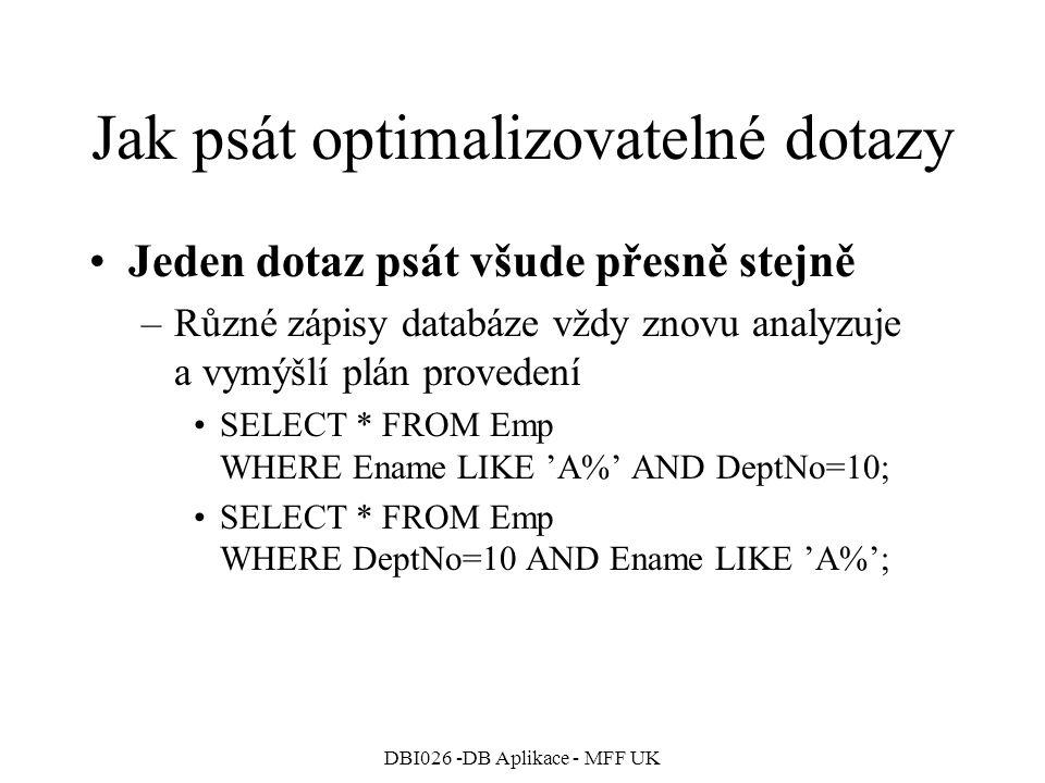 DBI026 -DB Aplikace - MFF UK Jak psát optimalizovatelné dotazy Jeden dotaz psát všude přesně stejně –Různé zápisy databáze vždy znovu analyzuje a vymýšlí plán provedení SELECT * FROM Emp WHERE Ename LIKE 'A%' AND DeptNo=10; SELECT * FROM Emp WHERE DeptNo=10 AND Ename LIKE 'A%';