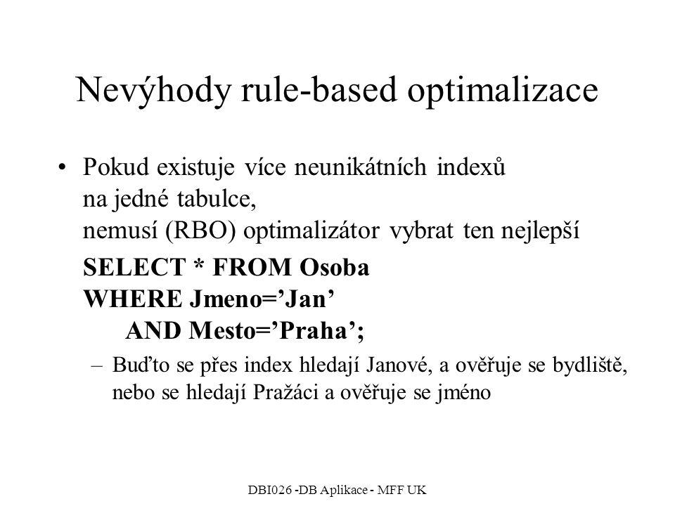DBI026 -DB Aplikace - MFF UK Nevýhody rule-based optimalizace Pokud existuje více neunikátních indexů na jedné tabulce, nemusí (RBO) optimalizátor vybrat ten nejlepší SELECT * FROM Osoba WHERE Jmeno='Jan' AND Mesto='Praha'; –Buďto se přes index hledají Janové, a ověřuje se bydliště, nebo se hledají Pražáci a ověřuje se jméno