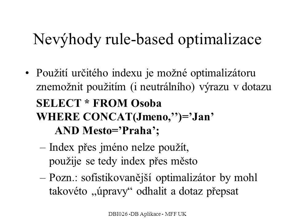 """DBI026 -DB Aplikace - MFF UK Nevýhody rule-based optimalizace Použití určitého indexu je možné optimalizátoru znemožnit použitím (i neutrálního) výrazu v dotazu SELECT * FROM Osoba WHERE CONCAT(Jmeno,'')='Jan' AND Mesto='Praha'; –Index přes jméno nelze použít, použije se tedy index přes město –Pozn.: sofistikovanější optimalizátor by mohl takovéto """"úpravy odhalit a dotaz přepsat"""