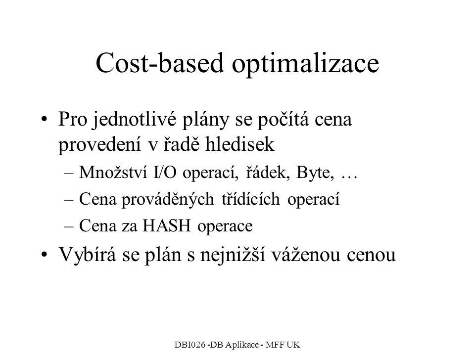 DBI026 -DB Aplikace - MFF UK Cost-based optimalizace Pro jednotlivé plány se počítá cena provedení v řadě hledisek –Množství I/O operací, řádek, Byte, … –Cena prováděných třídících operací –Cena za HASH operace Vybírá se plán s nejnižší váženou cenou