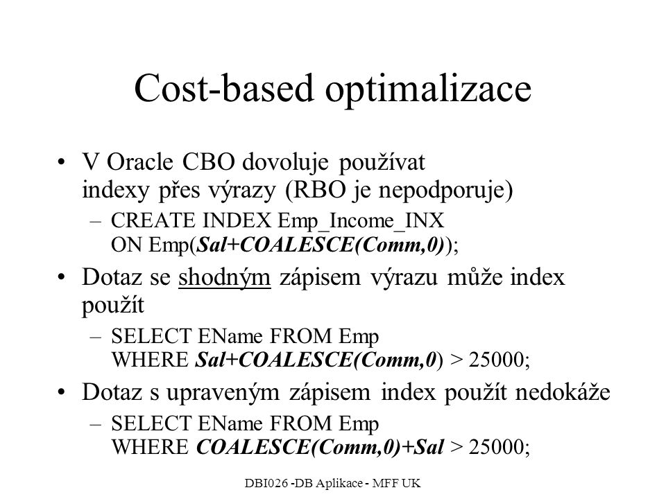 DBI026 -DB Aplikace - MFF UK Cost-based optimalizace V Oracle CBO dovoluje používat indexy přes výrazy (RBO je nepodporuje) –CREATE INDEX Emp_Income_INX ON Emp(Sal+COALESCE(Comm,0)); Dotaz se shodným zápisem výrazu může index použít –SELECT EName FROM Emp WHERE Sal+COALESCE(Comm,0) > 25000; Dotaz s upraveným zápisem index použít nedokáže –SELECT EName FROM Emp WHERE COALESCE(Comm,0)+Sal > 25000;