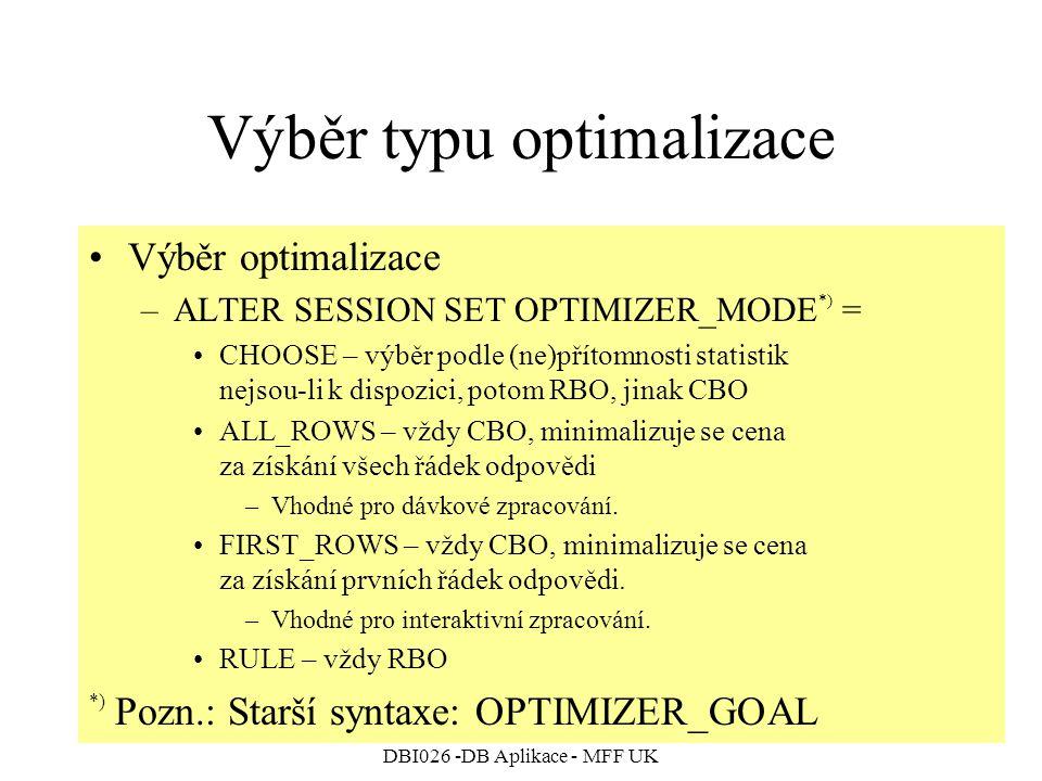 DBI026 -DB Aplikace - MFF UK Výběr typu optimalizace Výběr optimalizace –ALTER SESSION SET OPTIMIZER_MODE *) = CHOOSE – výběr podle (ne)přítomnosti statistik nejsou-li k dispozici, potom RBO, jinak CBO ALL_ROWS – vždy CBO, minimalizuje se cena za získání všech řádek odpovědi –Vhodné pro dávkové zpracování.