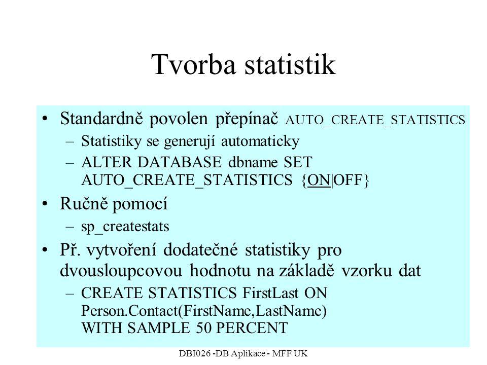 DBI026 -DB Aplikace - MFF UK Tvorba statistik Standardně povolen přepínač AUTO_CREATE_STATISTICS –Statistiky se generují automaticky –ALTER DATABASE dbname SET AUTO_CREATE_STATISTICS {ON|OFF} Ručně pomocí –sp_createstats Př.
