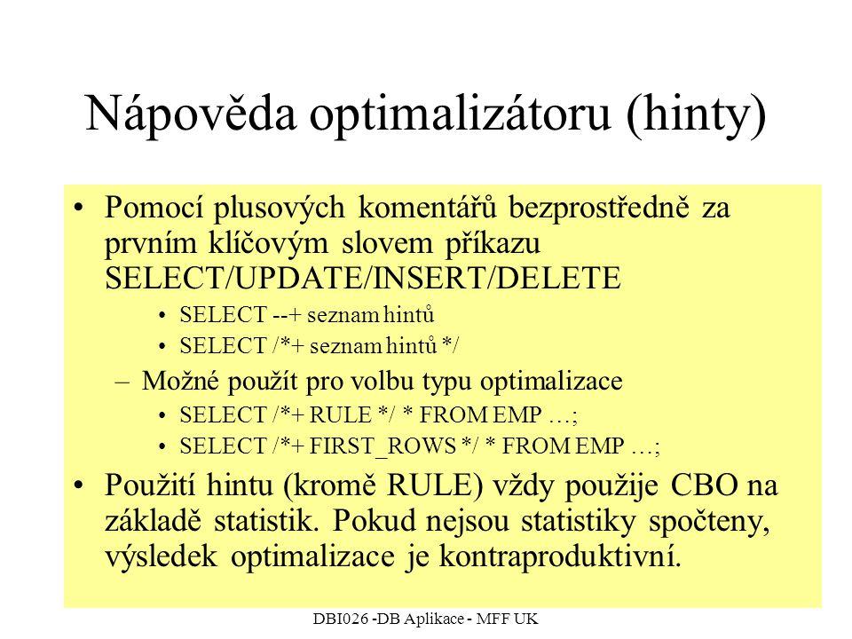 DBI026 -DB Aplikace - MFF UK Nápověda optimalizátoru (hinty) Pomocí plusových komentářů bezprostředně za prvním klíčovým slovem příkazu SELECT/UPDATE/INSERT/DELETE SELECT --+ seznam hintů SELECT /*+ seznam hintů */ –Možné použít pro volbu typu optimalizace SELECT /*+ RULE */ * FROM EMP …; SELECT /*+ FIRST_ROWS */ * FROM EMP …; Použití hintu (kromě RULE) vždy použije CBO na základě statistik.