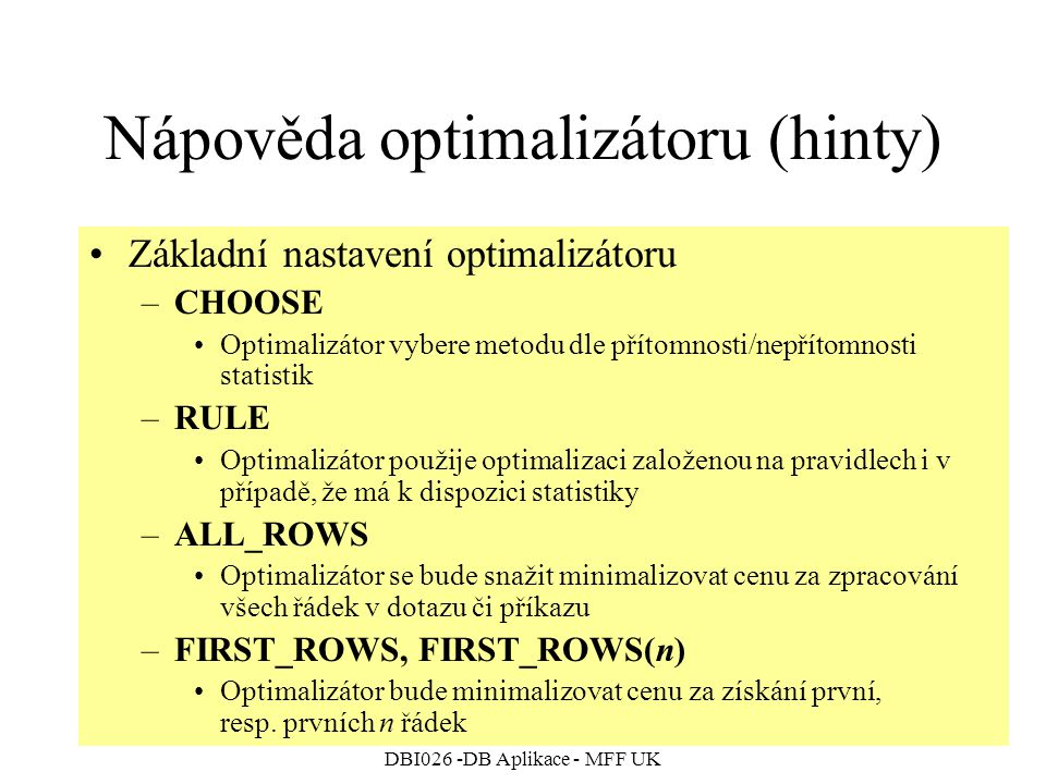 DBI026 -DB Aplikace - MFF UK Nápověda optimalizátoru (hinty) Základní nastavení optimalizátoru –CHOOSE Optimalizátor vybere metodu dle přítomnosti/nepřítomnosti statistik –RULE Optimalizátor použije optimalizaci založenou na pravidlech i v případě, že má k dispozici statistiky –ALL_ROWS Optimalizátor se bude snažit minimalizovat cenu za zpracování všech řádek v dotazu či příkazu –FIRST_ROWS, FIRST_ROWS(n) Optimalizátor bude minimalizovat cenu za získání první, resp.