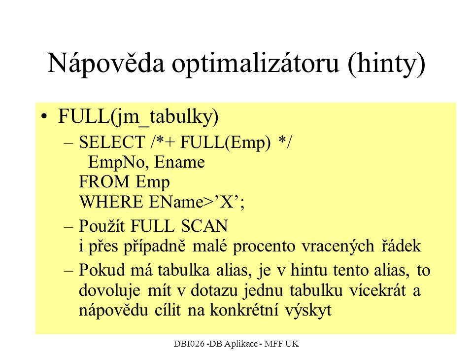 DBI026 -DB Aplikace - MFF UK Nápověda optimalizátoru (hinty) FULL(jm_tabulky) –SELECT /*+ FULL(Emp) */ EmpNo, Ename FROM Emp WHERE EName>'X'; –Použít FULL SCAN i přes případně malé procento vracených řádek –Pokud má tabulka alias, je v hintu tento alias, to dovoluje mít v dotazu jednu tabulku vícekrát a nápovědu cílit na konkrétní výskyt