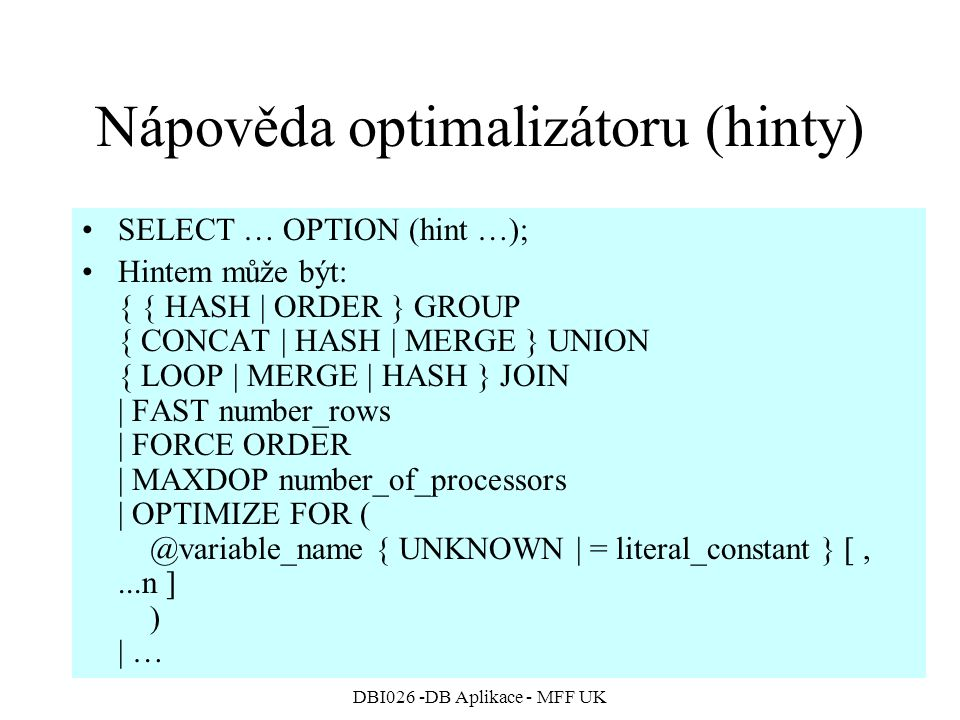 DBI026 -DB Aplikace - MFF UK Nápověda optimalizátoru (hinty) SELECT … OPTION (hint …); Hintem může být: { { HASH | ORDER } GROUP { CONCAT | HASH | MERGE } UNION { LOOP | MERGE | HASH } JOIN | FAST number_rows | FORCE ORDER | MAXDOP number_of_processors | OPTIMIZE FOR ( @variable_name { UNKNOWN | = literal_constant } [,...n ] ) | …