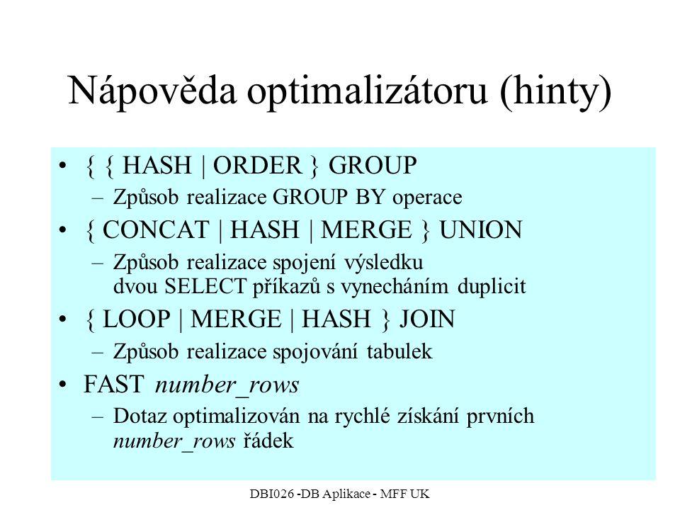 DBI026 -DB Aplikace - MFF UK Nápověda optimalizátoru (hinty) { { HASH | ORDER } GROUP –Způsob realizace GROUP BY operace { CONCAT | HASH | MERGE } UNION –Způsob realizace spojení výsledku dvou SELECT příkazů s vynecháním duplicit { LOOP | MERGE | HASH } JOIN –Způsob realizace spojování tabulek FAST number_rows –Dotaz optimalizován na rychlé získání prvních number_rows řádek